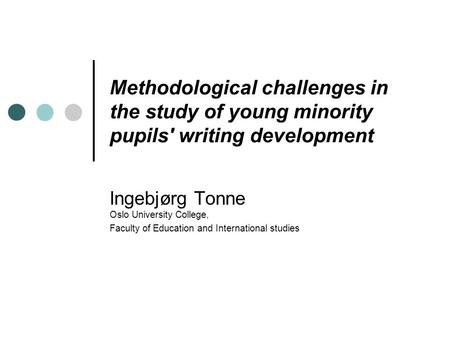 Methodological challenges in the study of young minority pupils' writing development Ingebjørg Tonne Oslo University College, Faculty of Education and.