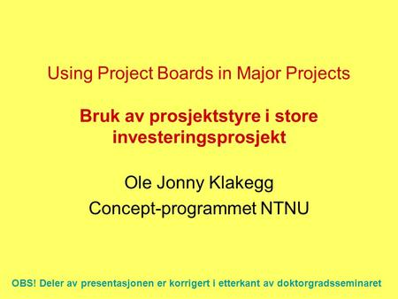 Using Project Boards in Major Projects Bruk av prosjektstyre i store investeringsprosjekt Ole Jonny Klakegg Concept-programmet NTNU OBS! Deler av presentasjonen.