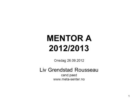 1 MENTOR A 2012/2013 Onsdag 26.09.2012 Liv Grendstad Rousseau cand.paed www.meta-senter.no.