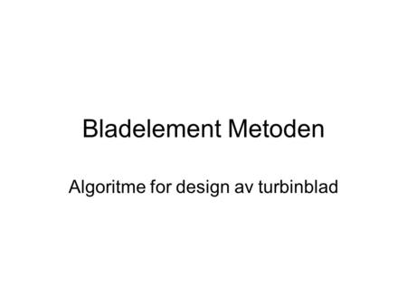 Bladelement Metoden Algoritme for design av turbinblad.