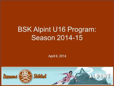 BSK Alpint U16 Program: Season 2014-15 April 9, 2014.