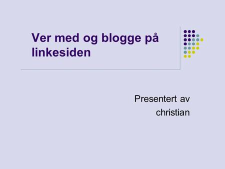 Ver med og blogge på linkesiden Presentert av christian.