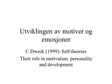 Utviklingen av motiver og emosjoner C.Dweck (1999): Self-theories Their role in motivation, personality and development.