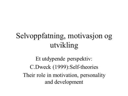 Selvoppfatning, motivasjon og utvikling Et utdypende perspektiv: C.Dweck (1999):Self-theories Their role in motivation, personality and development.