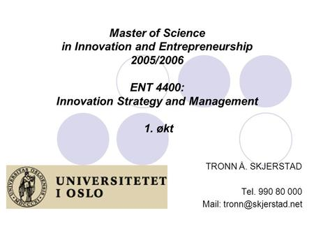 Master of Science in Innovation and Entrepreneurship 2005/2006 ENT 4400: Innovation Strategy and Management 1. økt TRONN Å. SKJERSTAD Tel. 990 80 000 Mail: