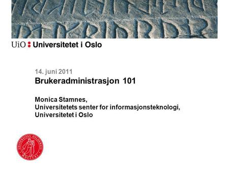 14. juni 2011 Brukeradministrasjon 101 Monica Stamnes, Universitetets senter for informasjonsteknologi, Universitetet i Oslo.