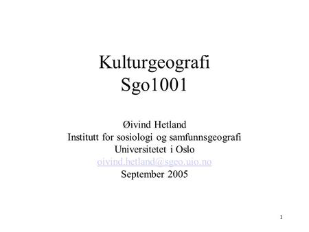 1 Kulturgeografi Sgo1001 Øivind Hetland Institutt for sosiologi og samfunnsgeografi Universitetet i Oslo September 2005