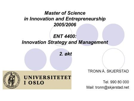 Master of Science in Innovation and Entrepreneurship 2005/2006 ENT 4400: Innovation Strategy and Management 2. økt TRONN Å. SKJERSTAD Tel. 990 80 000 Mail: