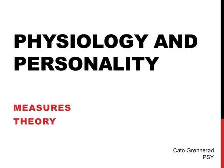 PHYSIOLOGY AND PERSONALITY MEASURES THEORY Cato Grønnerød PSY.