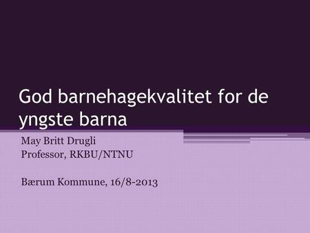 God barnehagekvalitet for de yngste barna May Britt Drugli Professor, RKBU/NTNU Bærum Kommune, 16/8-2013.