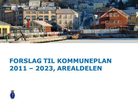 FORSLAG TIL KOMMUNEPLAN 2011 – 2023, AREALDELEN Alternative title slide.