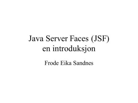 Java Server Faces (JSF) en introduksjon Frode Eika Sandnes.