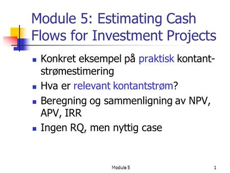 Module 51 Module 5: Estimating Cash Flows for Investment Projects Konkret eksempel på praktisk kontant- strømestimering Hva er relevant kontantstrøm? Beregning.