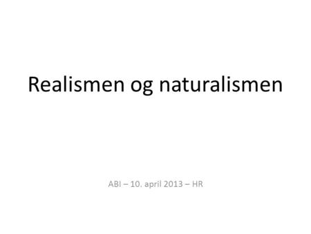 Realismen og naturalismen ABI – 10. april 2013 – HR.