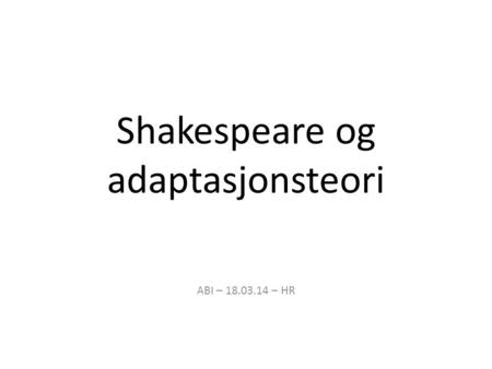 Shakespeare og adaptasjonsteori ABI – 18.03.14 – HR.