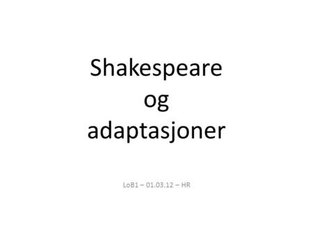 Shakespeare og adaptasjoner LoB1 – 01.03.12 – HR.