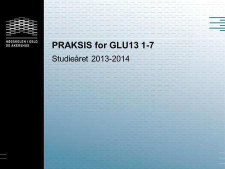 PRAKSIS for GLU13 1-7 Studieåret 2013-2014.