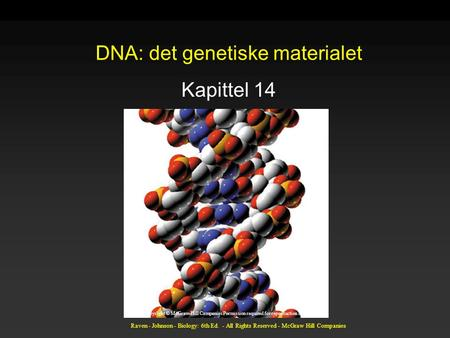 Raven - Johnson - Biology: 6th Ed. - All Rights Reserved - McGraw Hill Companies DNA: det genetiske materialet Kapittel 14 Copyright © McGraw-Hill Companies.