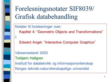 "1 Forelesningsnotater SIF8039/ Grafisk databehandling Notater til forelesninger over: Kapittel 4: ""Geometric Objects and Transformations"" i: Edward Angel:"