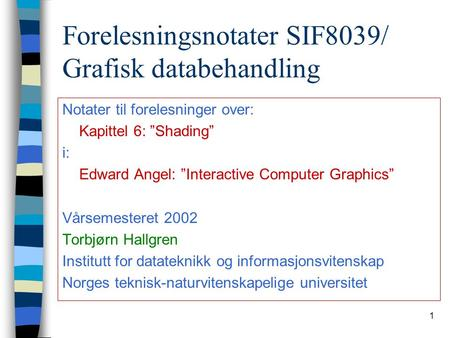 "1 Forelesningsnotater SIF8039/ Grafisk databehandling Notater til forelesninger over: Kapittel 6: ""Shading"" i: Edward Angel: ""Interactive Computer Graphics"""