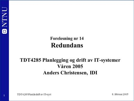 1 8. februar 2005 TDT4285 Planl&drift av IT-syst Forelesning nr 14 Redundans TDT4285 Planlegging og drift av IT-systemer Våren 2005 Anders Christensen,