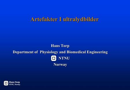 Artefakter I ultralydbilder Hans Torp Department of Physiology and Biomedical Engineering NTNU NTNUNorway Hans Torp NTNU, Norway.