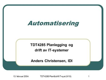 13. februar 2004TDT4285 Planl&drift IT-syst (M15)1 Automatisering TDT4285 Planlegging og drift av IT-systemer Anders Christensen, IDI.