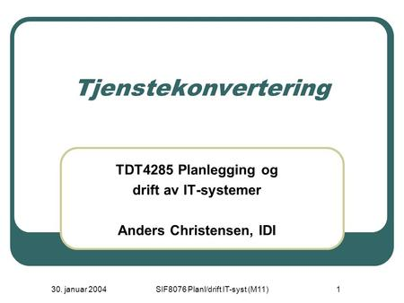 30. januar 2004SIF8076 Planl/drift IT-syst (M11)1 Tjenstekonvertering TDT4285 Planlegging og drift av IT-systemer Anders Christensen, IDI.