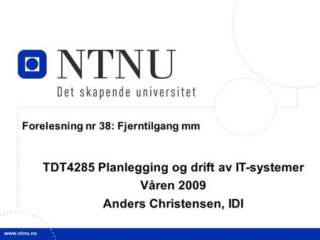 1 April 27, 2009 TDT4285 Planl&drift IT-syst Forelesning nr 38: Fjerntilgang mm TDT4285 Planlegging og drift av IT-systemer Våren 2009 Anders Christensen,