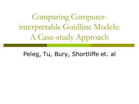 Comparing Computer- interpretable Guidline Models: A Case-study Approach Peleg, Tu, Bury, Shortliffe et. al.