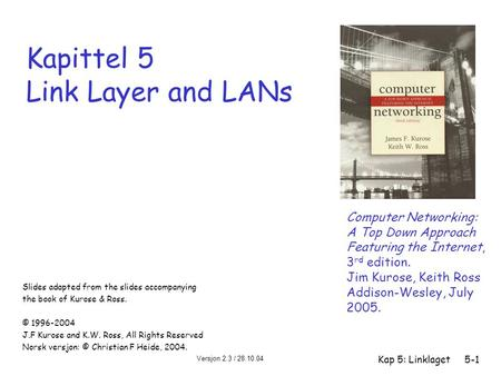 Versjon 2.3 / 28.10.04 Kap 5: Linklaget5-1 Kapittel 5 Link Layer and LANs Computer Networking: A Top Down Approach Featuring the Internet, 3 rd edition.