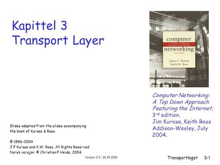 Versjon 2.0 / 24.09.2004 Transportlaget3-1 Kapittel 3 Transport Layer Slides adapted from the slides accompanying the book of Kurose & Ross. © 1996-2004.