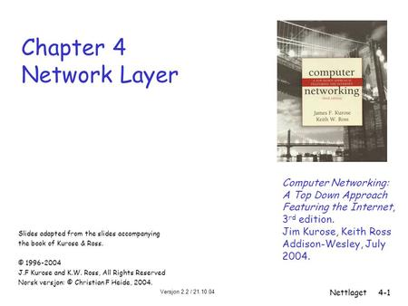 Versjon 2.2 / 21.10.04 Nettlaget4-1 Chapter 4 Network Layer Computer Networking: A Top Down Approach Featuring the Internet, 3 rd edition. Jim Kurose,