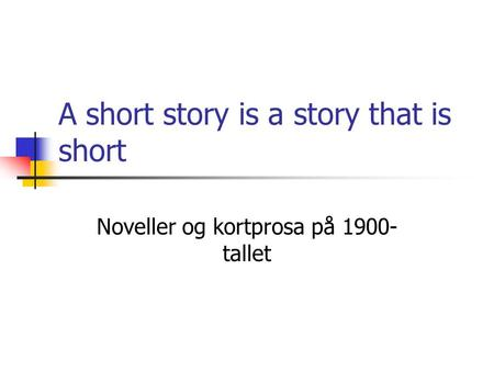 A short story is a story that is short Noveller og kortprosa på 1900- tallet.