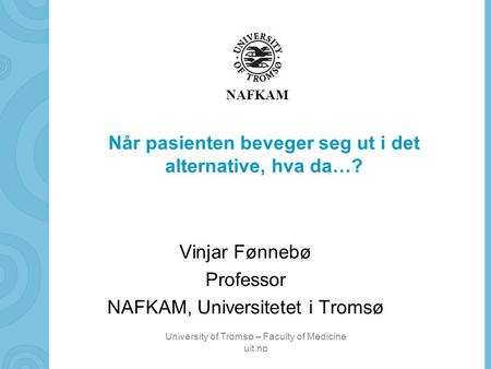 University of Tromsø – Faculty of Medicine uit.no NAFKAM Når pasienten beveger seg ut i det alternative, hva da…? Vinjar Fønnebø Professor NAFKAM, Universitetet.