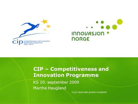 CIP – Competitiveness and Innovation Programme KS 10. september 2009 Marthe Haugland.