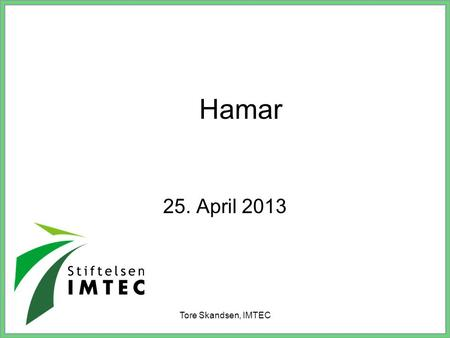 Hamar 25. April 2013 Tore Skandsen, IMTEC.
