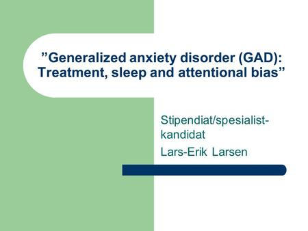 """Generalized anxiety disorder (GAD): Treatment, sleep and attentional bias"" Stipendiat/spesialist- kandidat Lars-Erik Larsen."