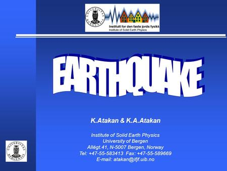 K.Atakan & K.A.Atakan Institute of Solid Earth Physics University of Bergen Allégt.41, N-5007 Bergen, Norway Tel: +47-55-583413 Fax: +47-55-589669 E-mail: