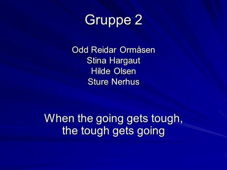 Gruppe 2 Odd Reidar Ormåsen Stina Hargaut Hilde Olsen Sture Nerhus When the going gets tough, the tough gets going.
