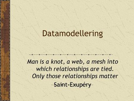 Datamodellering Man is a knot, a web, a mesh into which relationships are tied. Only those relationships matter Saint-Exupéry.
