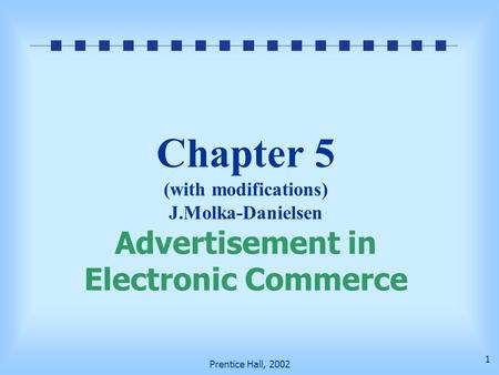 Prentice Hall, 2002 1 Chapter 5 (with modifications) J.Molka-Danielsen Advertisement in Electronic Commerce.