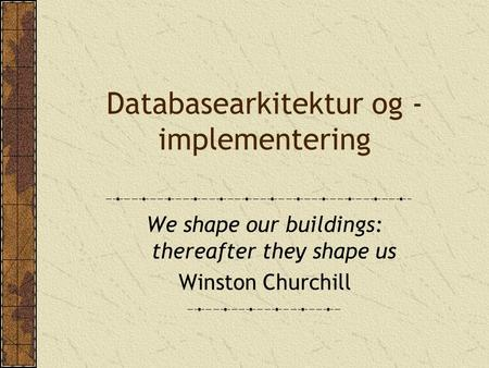 Databasearkitektur og - implementering We shape our buildings: thereafter they shape us Winston Churchill.