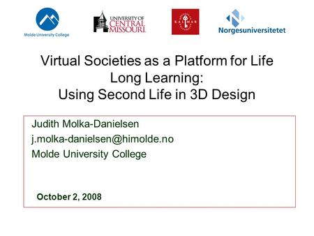 Virtual Societies as a Platform for Life Long Learning: Using Second Life in 3D Design Judith Molka-Danielsen Molde University.