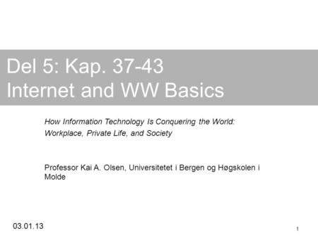 03.01.13 1 Del 5: Kap. 37-43 Internet and WW Basics How Information Technology Is Conquering the World: Workplace, Private Life, and Society Professor.