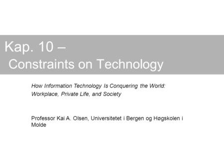 Kap. 10 – Constraints on Technology How Information Technology Is Conquering the World: Workplace, Private Life, and Society Professor Kai A. Olsen, Universitetet.