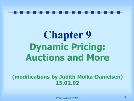 1 Prentice Hall, 2002 Chapter 9 Dynamic Pricing: Auctions and More (modifications by Judith Molka-Danielsen) 15.02.02.