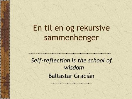 En til en og rekursive sammenhenger Self-reflection is the school of wisdom Baltastar Gracián.