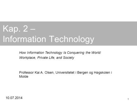 10.07.2014 1 Kap. 2 – Information Technology How Information Technology Is Conquering the World: Workplace, Private Life, and Society Professor Kai A.