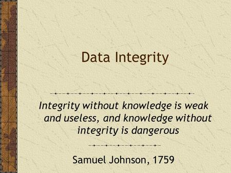 Data Integrity Integrity without knowledge is weak and useless, and knowledge without integrity is dangerous Samuel Johnson, 1759.
